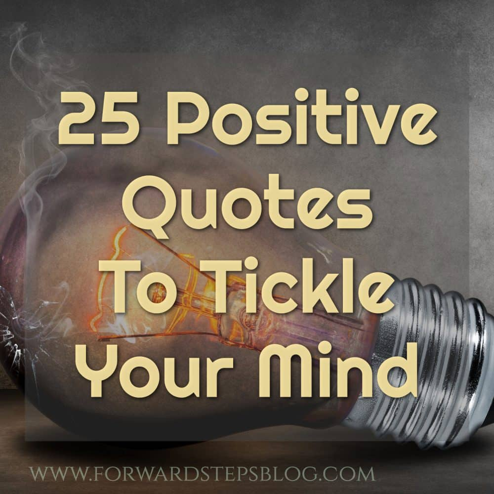 Enjoy these 25 positive quotes to tickle your mind. http://www.forwardstepsblog.com/25-positive-quotes
